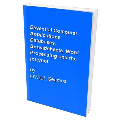 Essential Computer Applications: Databases, Spreadsheets, Word Processing and the Internet