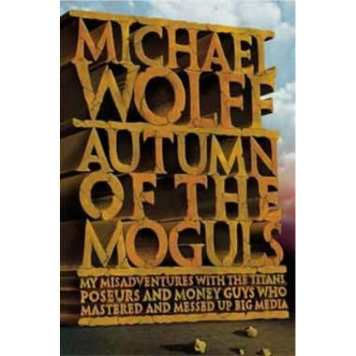 Autumn of the Moguls: My Misadventures with the Titans, Poseurs, and Money Guys who Mastered and Messed Up Big Media