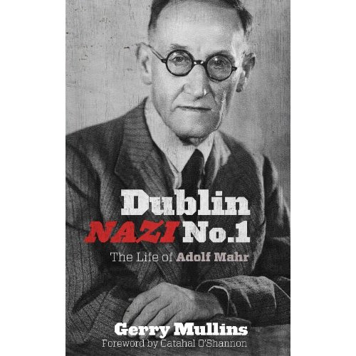 Dublin Nazi No. 1 : The Life of Adolf Mahr