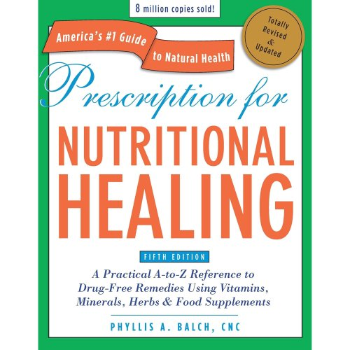 Prescription for Nutritional Healing, Fifth Edition: A Practical A-to-Z Reference to Drug-Free Remedies Using Vitamins, Minerals, Herbs & Food ......