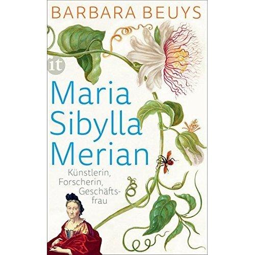 Maria Sibylla Merian: Künstlerin - Forscherin - Geschäftsfrau. Eine Biographie